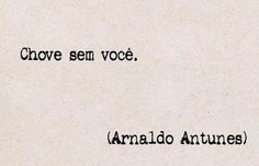 """It rains without you.""~Arnaldo Antunes"