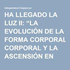 """HA LLEGADO LA LUZ II: """"LA EVOLUCIÓN DE LA FORMA CORPORAL Y LA ASCENSIÓN EN CONCIENCIA"""" ARCÁNGEL MIGUEL"""