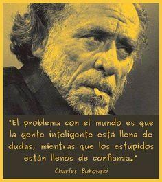 El problema con el mundo es que la gente inteligente está llena de dudas, mientras que los estúpidos están llenos de confianza