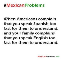 haha all day everyday @Megan Ward Miera @Ruth H. Tenorio  Mexican Problem #9356 - Mexican Problems
