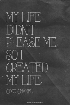 My life didn't please me. So I created my life. So true Words Quotes, Wise Words, Me Quotes, Motivational Quotes, Inspirational Quotes, Sayings, Great Quotes, Quotes To Live By, Coco Chanel Quotes