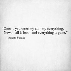 """Once… you were my all - my everything. Now…. all is lost - and everything is gone."" - Ranata Suzuki * missing you, lost, love, relationship, beautiful, words, quotes, story, quote, sad, breakup, broken heart, heartbroken, loss, loneliness, unrequited, grief, depression, depressed, tu me manques, you are missing from me, poetry, prose, poem, writing, writer, word porn * pinterest.com/ranatasuzuki"