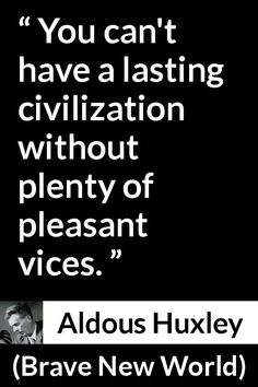 Aldous Huxley - Brave New World - You can't have a lasting civilization without plenty of pleasant vices.