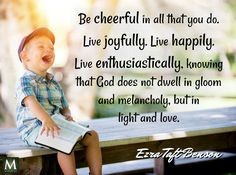 """""""Be cheerful in all that you do. Live joyfully. Live happily. Live enthusiastically, knowing that God does not dwell in gloom and melancholy, but in light and love."""" — Ezra Taft Benson 
