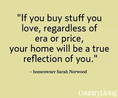 If you buy stuff you love, regardless of era or price,  your home will be a true reflection of you.