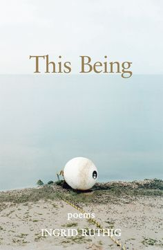 THIS BEING - poems by Ingrid Ruthig. Published by Fitzhenry & Whiteside, 2016.