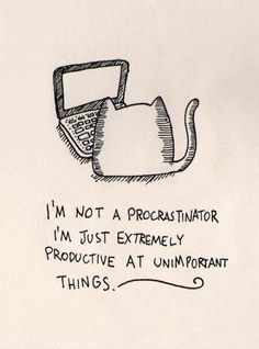 I'm not a procrastinator, I'm just extremely productive at unimportatn things.