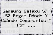 http://tecnoautos.com/wp-content/uploads/imagenes/tendencias/thumbs/samsung-galaxy-s7-y-s7-edge-donde-y-cuando-comprarlos-y-por.jpg Galaxy S7. Samsung Galaxy S7 y S7 Edge: Dónde y cuándo comprarlos y por ..., Enlaces, Imágenes, Videos y Tweets - http://tecnoautos.com/actualidad/galaxy-s7-samsung-galaxy-s7-y-s7-edge-donde-y-cuando-comprarlos-y-por/