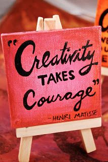 Creativity takes courage! Be courageous!