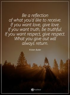 Be reflection of what you'd like to receive. If you want love, give love. If you want truth, truthful. If you want respect, give respect. What you give out will always return. - Kristen Butler #powerofpositivity #positivewords #positivethinking #inspirationalquote #motivationalquotes #quotes #life #love #hope #faith #respect #truth #trust #loyalty #honesty #reflection