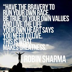 Have the bravery to run your own race, be true to your own values and live the life your own heart says you need to live. This is what makes greatness