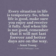 """Every situation in life is temporary. So, when life is good, make sure you enjoy and receive it fully. And when life is not good, remember that it will not last forever and better days are on the way."" - Jenni Young, livelifehappy.com"