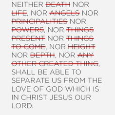 Romans 8:38-39 KJV For I am persuaded, that neither death, nor life, nor angels, nor principalities, nor powers, nor things present, nor things to come,  39 Nor height, nor depth, nor any other creature, shall be able to separate us from the love of God, which is in Christ Jesus our Lord.