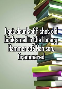 I get drunk off that old book smell in the library. Hammered? Nah son, Grammared