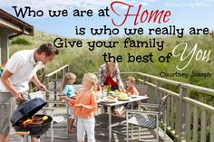 Who we are at home is who we really are.  Give your family the best of you. ~ Courtney Joseph