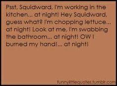 ...,.at night.  Spongebob quote