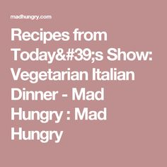 Recipes from Today's Show: Vegetarian Italian Dinner - Mad Hungry : Mad Hungry