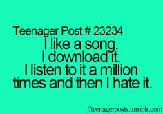 "Not true. For me it goes: I love a song, I download it, listen to it constantly on repeat, find a new song forget the old one, then later on I'll hear the song and go ""oh I still love this song!"""