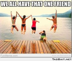 We all have that one friend...