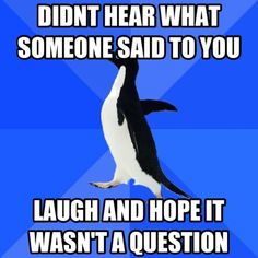 It's almost always a question and then I find myself in a more awkward situation. Socially Awkward Penguin