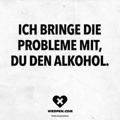 Visual Statements®️️ Ich bringe die Probleme mit, du den Alkohol. Sprüche / Zitate / Quotes / Wordporn / witzig / lustig / Sarkasmus / Freundschaft / Beziehung / Ironie