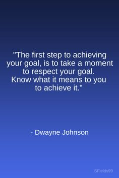 """The first step to achieving your goal, is to take a momento to respect your goal. Know what it means to you to achieve it."" -Dwayne Johnson. #motivation #inspiration #growth #personal #development #newyear #newyou #truth #learning #affirmation #quote #sfields99"