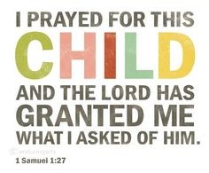 I prayed for this child and the Lord has granted me what I asked of him. 1 Samuel 1:27