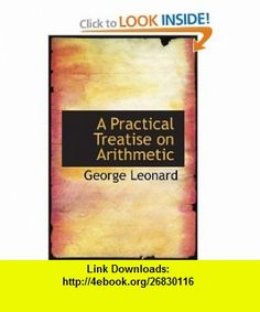 A Practical Treatise on Arithmetic (9781103425822) George Leonard , ISBN-10: 110342582X  , ISBN-13: 978-1103425822 ,  , tutorials , pdf , ebook , torrent , downloads , rapidshare , filesonic , hotfile , megaupload , fileserve