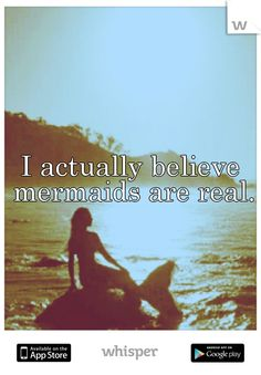 If I didn't, I wouldn't believe in myself... cause ya know I'm a mermaid and all!