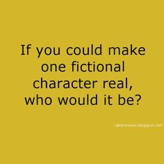 """""""If you could make one fictional character real, who would you choose?"""""""