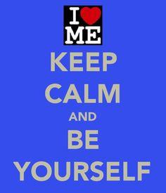 Keep calm. Be yourself