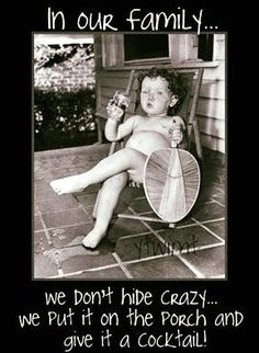 In our family... we don't hide crazy... we put it on the porch and give it a cocktail!