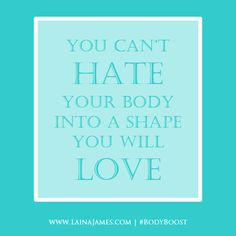 You can't hate your body into a shape you will love.  Subscribe: www.LainaJames.com #BodyBoost #Words #Quotes | rePinned by CamerinRoss.com