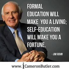 Formal education will make you a living; Self-education will make you a fortune. –Jim Rohn– www.icameronbutler.com #Mindset, #Motivation, #Entrepreneurs, #Leaders, For more powerful personal growth insights like these, check out: go.aksworld.com/ufzaMzE Wisdom Quotes, Quotes To Live By, Me Quotes, Motivational Quotes, Inspirational Quotes, Qoutes, Happy Quotes, Citations Business, Business Quotes