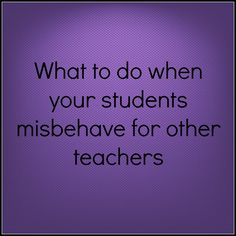 When your students misbehave for other teachers -