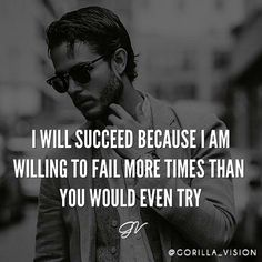I will succeed because I am willing to fail more times than you would even try.