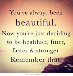 You've always been beautiful. Now you're just deciding to be healthier, fitter, faster, stronger. Remember that. Picture Quotes.