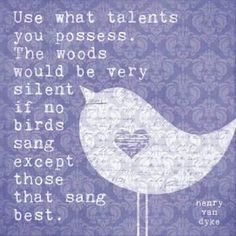 """♥ """"Use what talents you possess!  The woods would be very silent if no birds sang except those that sang best...""""  ~Henry Van Dyke"""