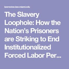 The Slavery Loophole: How the Nation's Prisoners are Striking to End Institutionalized Forced Labor Permitted by the Thirteenth Amendment | University of Miami Law Review