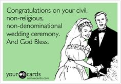 Congratulations on your civil, non-religious, non-denominational wedding ceremony. And God Bless.