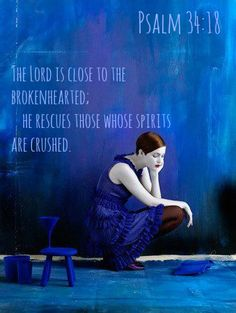 Psalm 34:18 The Lord is close to the brokenhearted; he rescues those whose spirits are crushed.