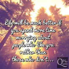 Life will be much better if you spend more time worrying about people who like you rather than those who don't. via HeyQuotes.com