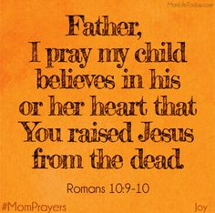 "May my child believe in his or her heart that You raised Jesus from the dead. ""because, if you confess with your mouth that Jesus is Lord and believe in. Prayer For Mothers, Prayer For My Children, Prayer Quotes, Bible Quotes, Christian Life, Christian Quotes, Mom Prayers, Prayer Board, Power Of Prayer"