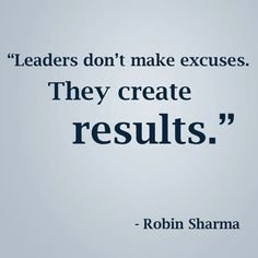 Leaders don t make excuses. They create results.