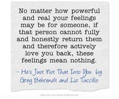No matter how powerful and real your feelings may be for someone, if that person cannot fully and honestly return them and therefore actively love you back, these feelings mean nothing.