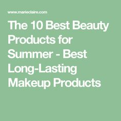The 10 Best Beauty Products for Summer - Best Long-Lasting Makeup Products