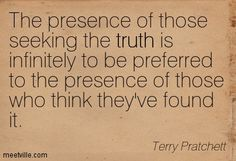 The presence of those seeking the truth is infinitely to be preferred to the presence of those who think they've found it. Terry Pratchett