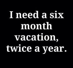 I need a six month vacation.