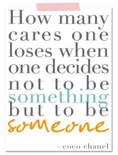 How many cares one loses when one decides not to be something but to be someone.