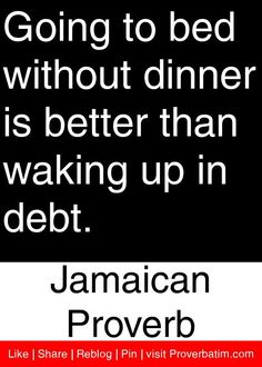 Going to bed without dinner is better than waking up in debt. - Jamaican Proverb #proverbs #quotes